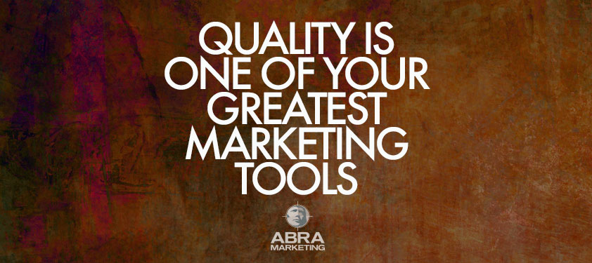 Quality is one of. your greatest marketing tools.
